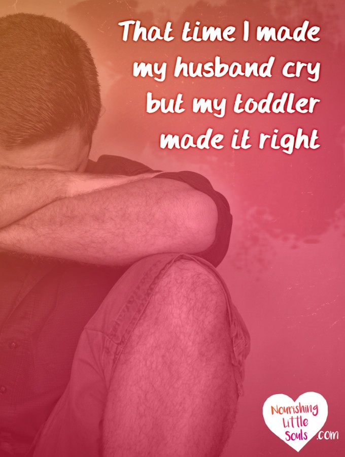 That time I made my husband cry but my toddler made it right