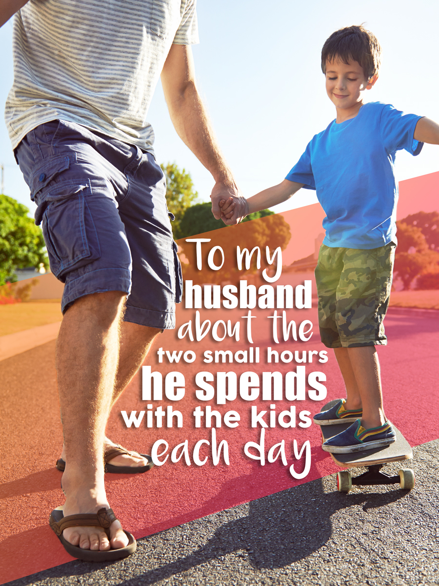 To my husband about those two small hours he spends with the kids each day...
