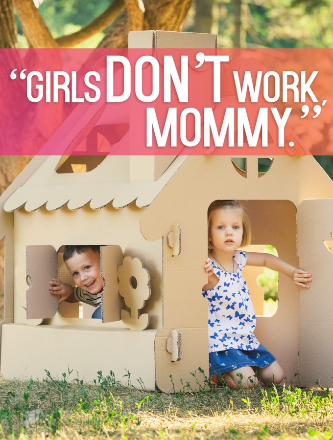 """Girls don't work, Mommy."""