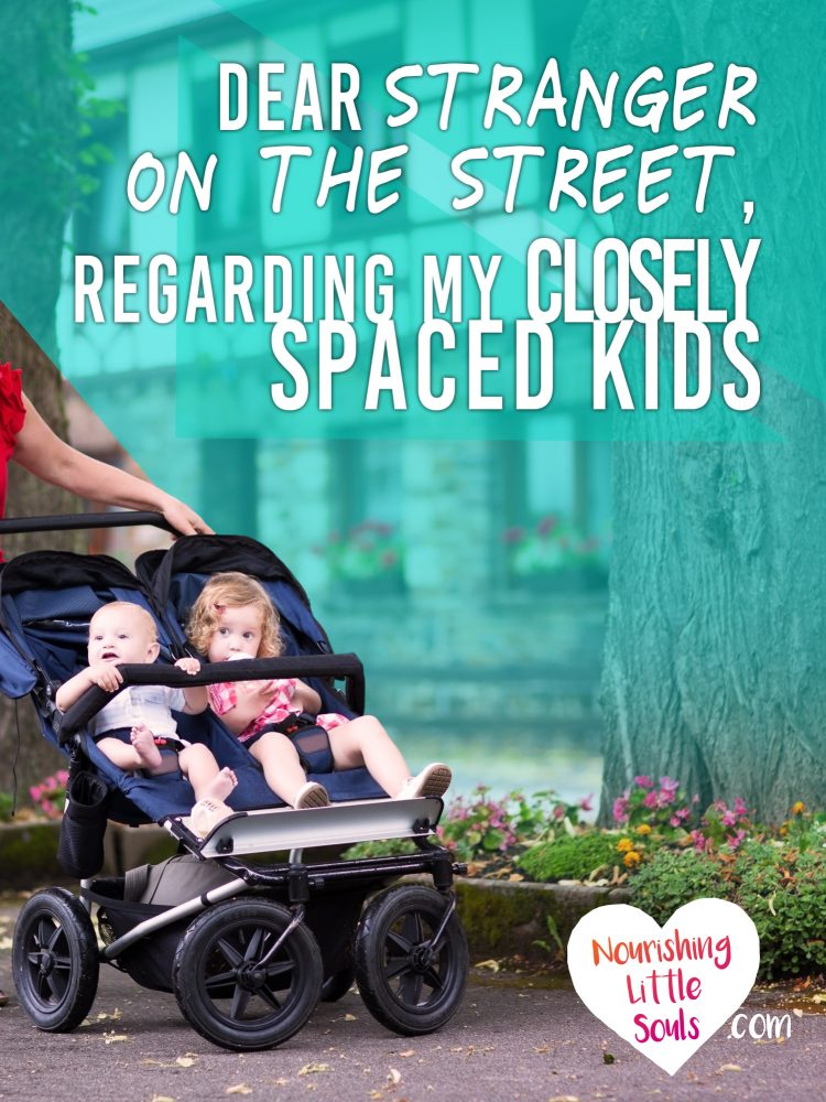 Dear stranger on the street, regarding my closely spaced kids. Encouragement for moms with toddler and newborns, and a reminder to all people everywhere who are viewing children the wrong way.